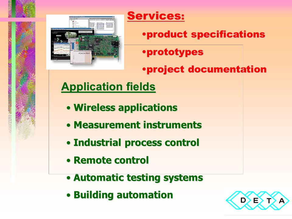 Application fields Services : product specificationsproduct specifications prototypesprototypes project documentationproject documentation Wireless applications Wireless applications Measurement instruments Measurement instruments Industrial process control Industrial process control Remote control Remote control Automatic testing systems Automatic testing systems Building automation Building automation