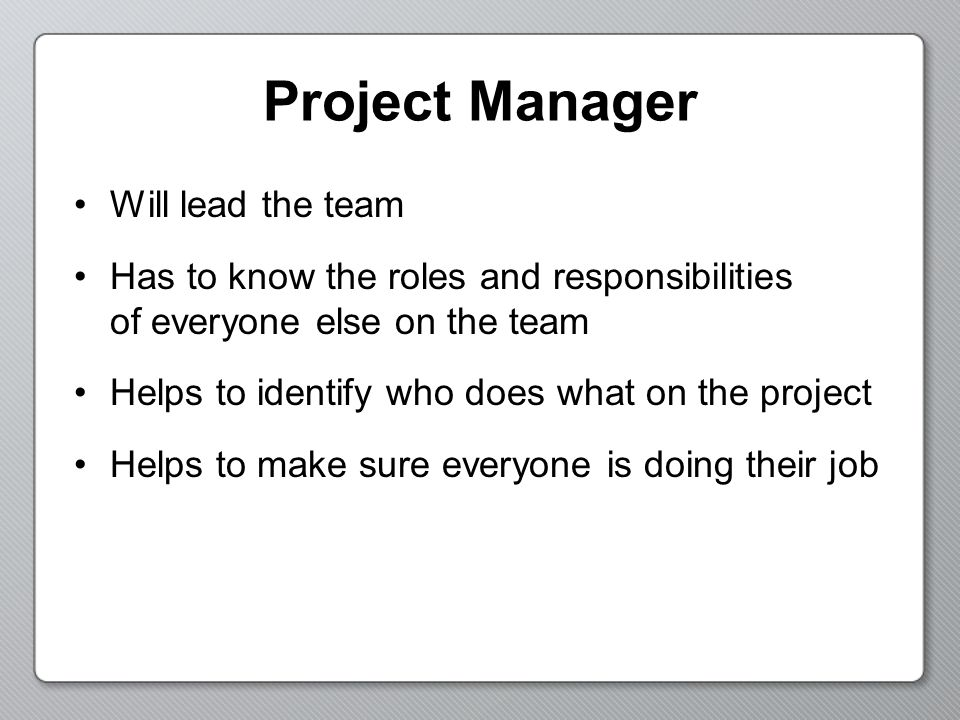 Project Manager Will lead the team Has to know the roles and responsibilities of everyone else on the team Helps to identify who does what on the project Helps to make sure everyone is doing their job