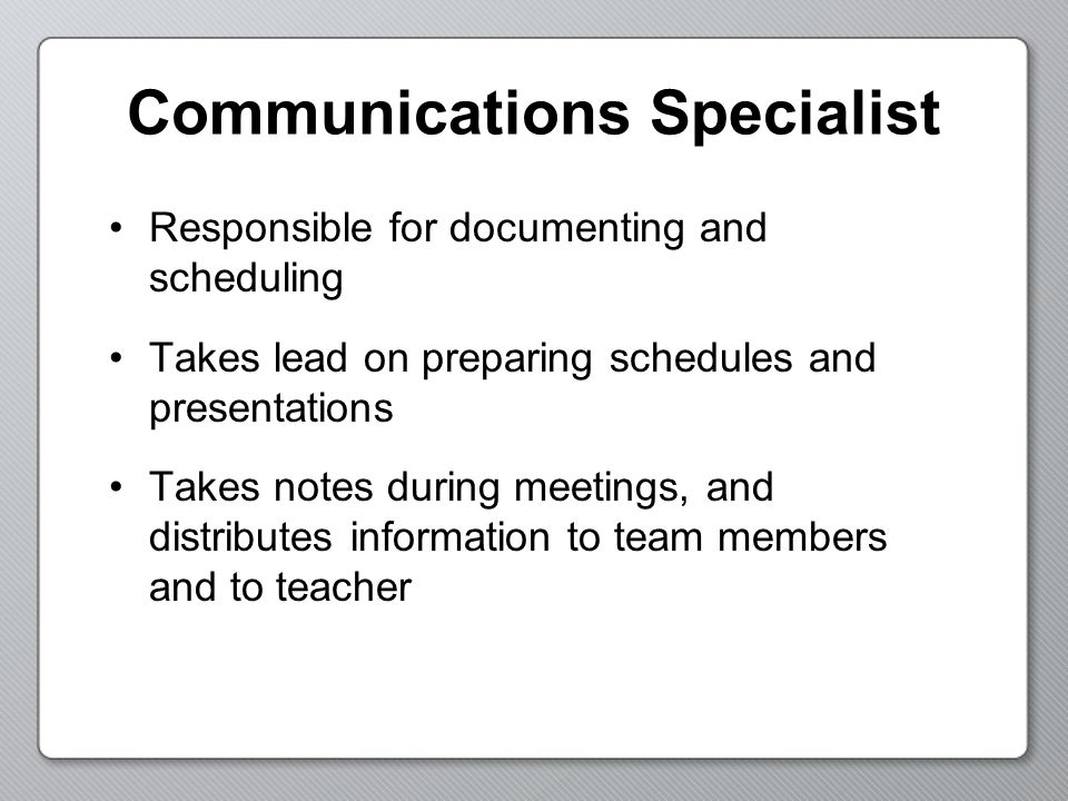 Communications Specialist Responsible for documenting and scheduling Takes lead on preparing schedules and presentations Takes notes during meetings, and distributes information to team members and to teacher