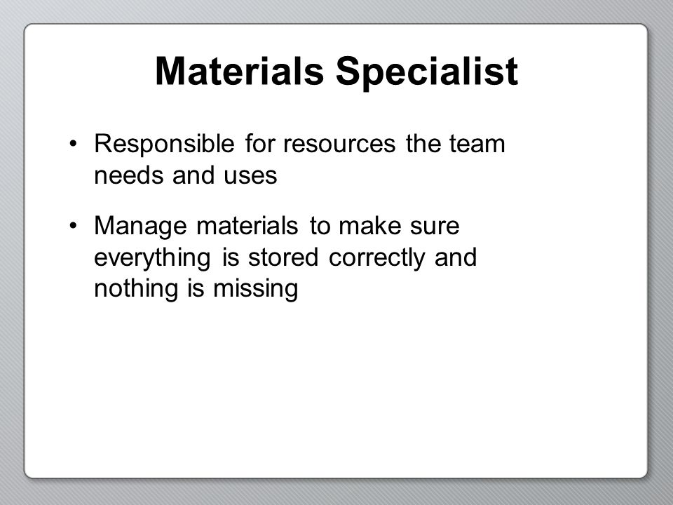 Materials Specialist Responsible for resources the team needs and uses Manage materials to make sure everything is stored correctly and nothing is mis