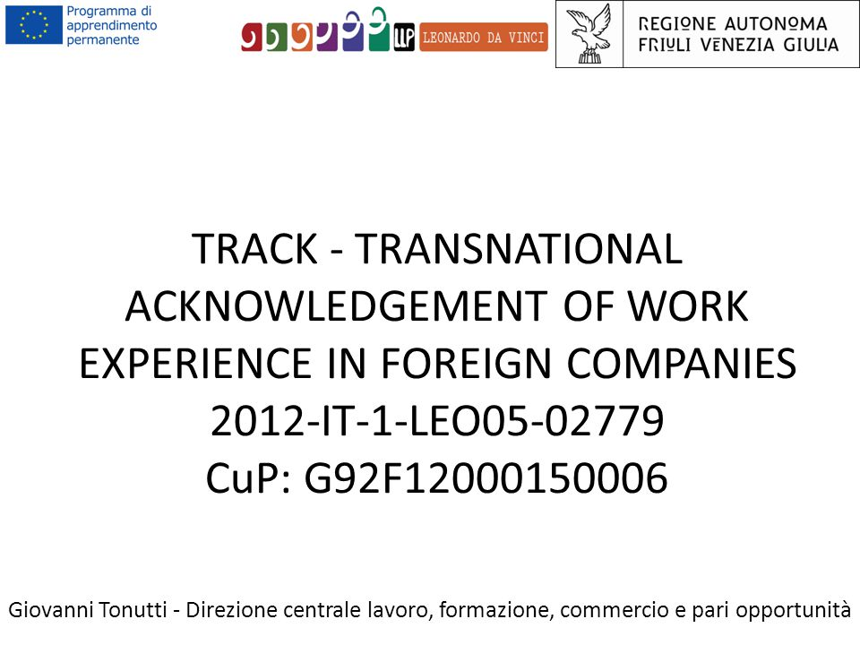 TRACK - TRANSNATIONAL ACKNOWLEDGEMENT OF WORK EXPERIENCE IN FOREIGN COMPANIES 2012-IT-1-LEO05-02779 CuP: G92F12000150006 Giovanni Tonutti - Direzione
