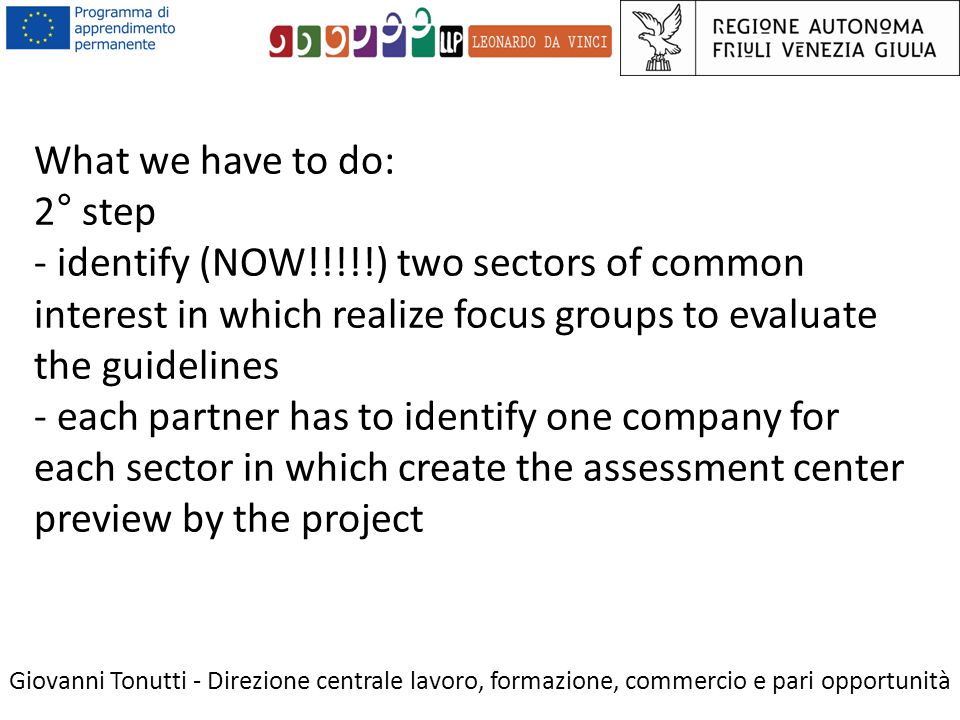 What we have to do: 2° step - identify (NOW!!!!!) two sectors of common interest in which realize focus groups to evaluate the guidelines - each partner has to identify one company for each sector in which create the assessment center preview by the project Giovanni Tonutti - Direzione centrale lavoro, formazione, commercio e pari opportunità