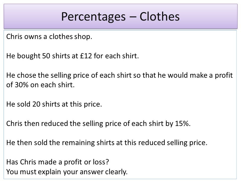 Percentages – Clothes Chris owns a clothes shop.He bought 50 shirts at £12 for each shirt.