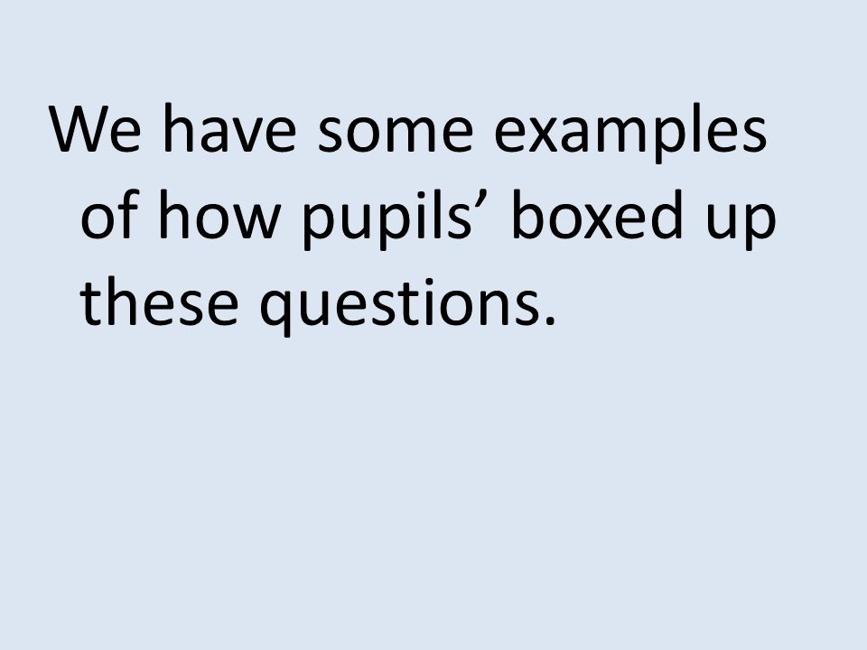 We have some examples of how pupils' boxed up these questions.