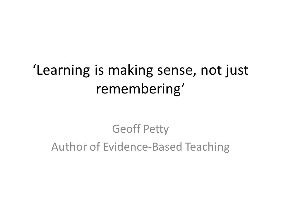 'Learning is making sense, not just remembering' Geoff Petty Author of Evidence-Based Teaching