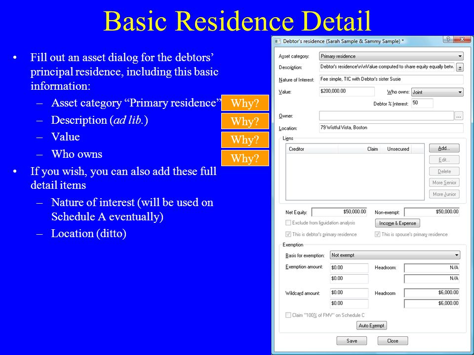 Basic Residence Detail Fill out an asset dialog for the debtors' principal residence, including this basic information: –Asset category Primary residence –Description (ad lib.) –Value –Who owns If you wish, you can also add these full detail items –Nature of interest (will be used on Schedule A eventually) –Location (ditto) Why