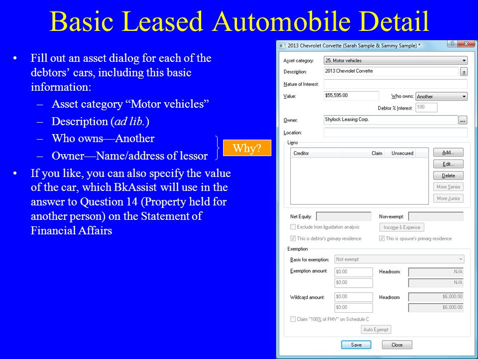 Basic Leased Automobile Detail Fill out an asset dialog for each of the debtors' cars, including this basic information: –Asset category Motor vehicles –Description (ad lib.) –Who owns—Another –Owner—Name/address of lessor If you like, you can also specify the value of the car, which BkAssist will use in the answer to Question 14 (Property held for another person) on the Statement of Financial Affairs Why