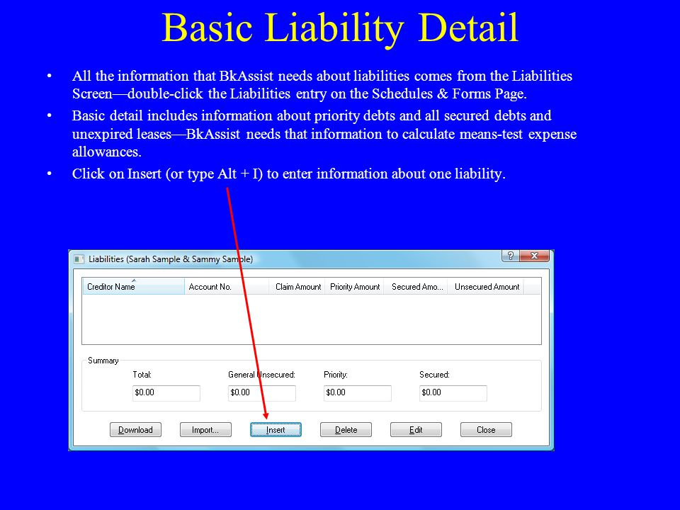 Basic Liability Detail All the information that BkAssist needs about liabilities comes from the Liabilities Screen—double-click the Liabilities entry on the Schedules & Forms Page.