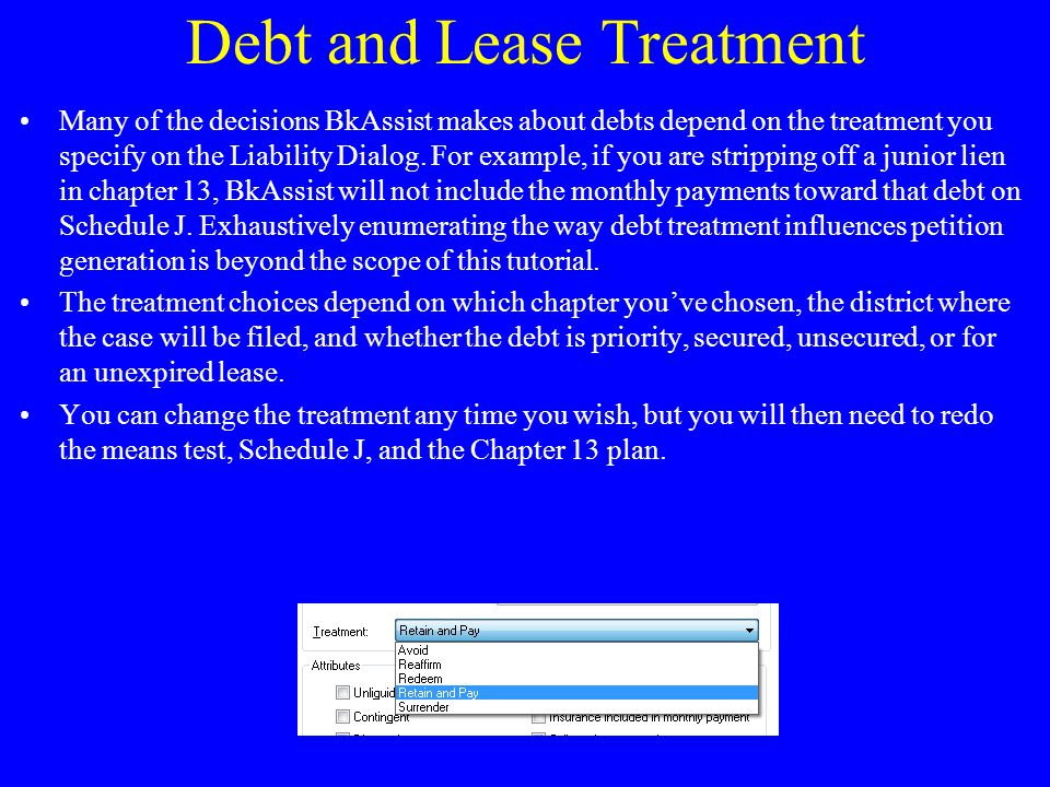 Debt and Lease Treatment Many of the decisions BkAssist makes about debts depend on the treatment you specify on the Liability Dialog.