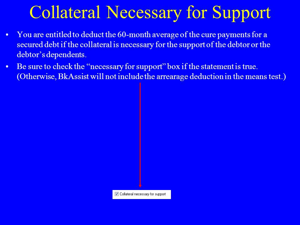 Collateral Necessary for Support You are entitled to deduct the 60-month average of the cure payments for a secured debt if the collateral is necessary for the support of the debtor or the debtor's dependents.