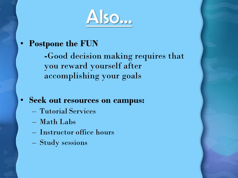 Also… Postpone the FUN -Good decision making requires that you reward yourself after accomplishing your goals Seek out resources on campus: –Tutorial Services –Math Labs –Instructor office hours –Study sessions