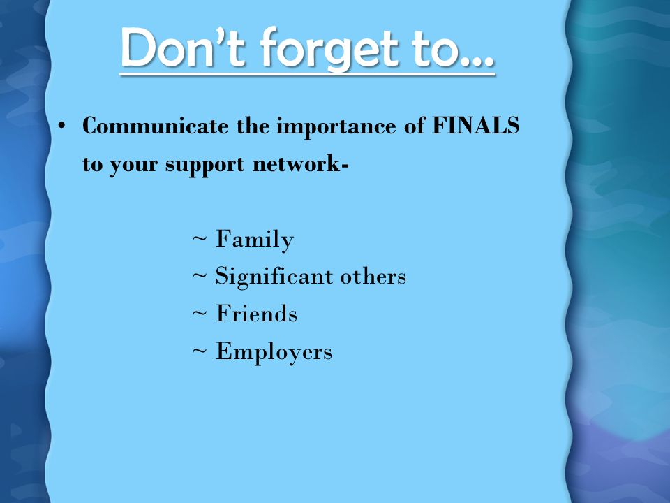 Don't forget to… Communicate the importance of FINALS to your support network- ~ Family ~ Significant others ~ Friends ~ Employers