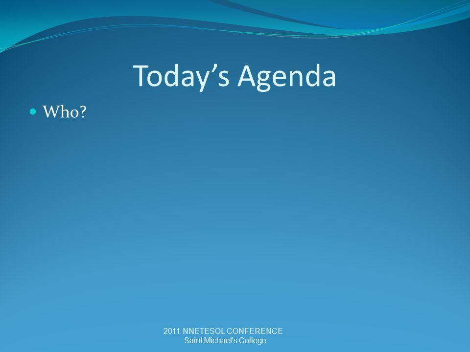 Today's Agenda Who? 2011 NNETESOL CONFERENCE Saint Michael s College