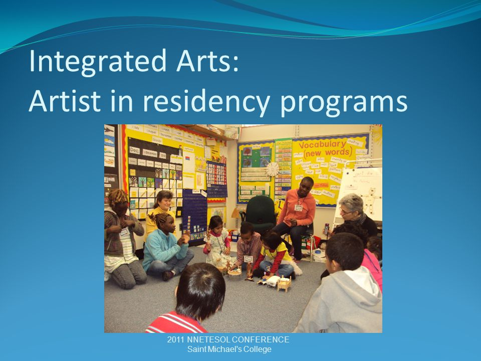 Integrated Arts: Artist in residency programs 2011 NNETESOL CONFERENCE Saint Michael s College