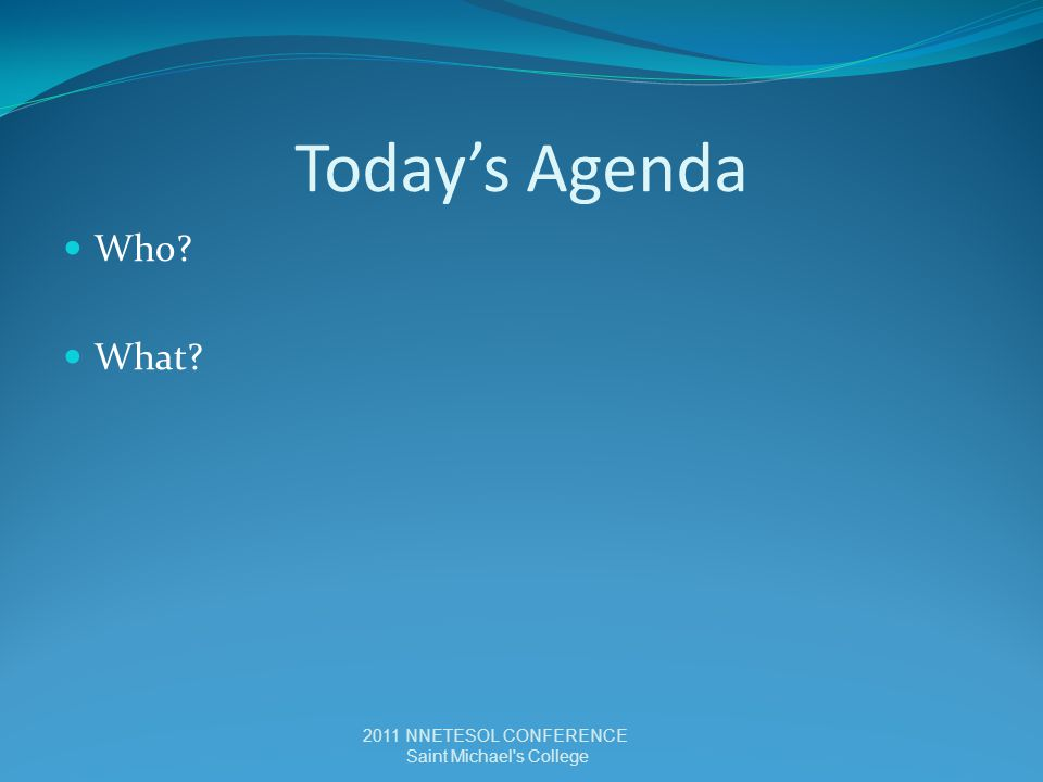 Today's Agenda Who? What? 2011 NNETESOL CONFERENCE Saint Michael s College