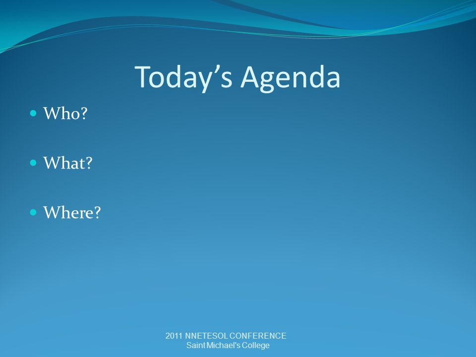 Today's Agenda Who? What? Where? 2011 NNETESOL CONFERENCE Saint Michael s College