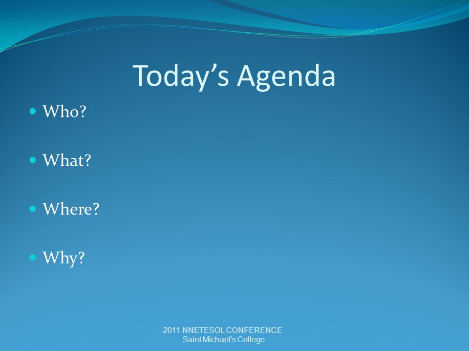 Today's Agenda Who? What? Where? Why? 2011 NNETESOL CONFERENCE Saint Michael s College