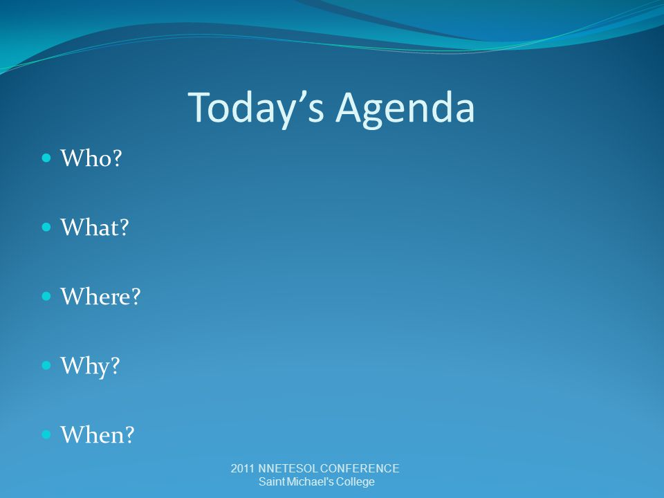 Today's Agenda Who? What? Where? Why? When? 2011 NNETESOL CONFERENCE Saint Michael s College