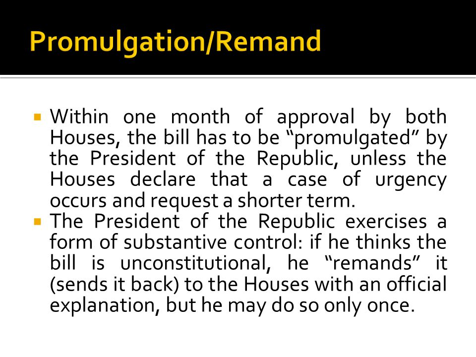  Within one month of approval by both Houses, the bill has to be promulgated by the President of the Republic, unless the Houses declare that a case of urgency occurs and request a shorter term.