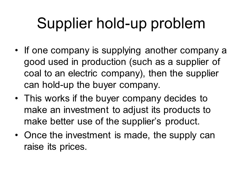 Supplier hold-up problem If one company is supplying another company a good used in production (such as a supplier of coal to an electric company), then the supplier can hold-up the buyer company.