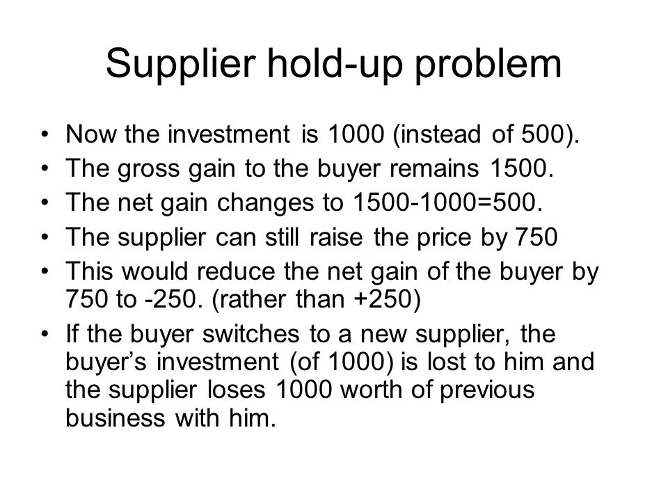 Holdup payoffs:(Buyer, Supplier) Buyer Supplier Keep Price Raise price Make investment Don't invest (keep Supplier) (0,0) (1000,0) (250,750) Buyer (-500,-1000) Keep Supplier New Supplier What if investment now costs 1000.