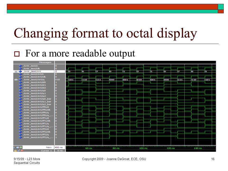 Changing format to octal display  For a more readable output 9/15/09 - L23 More Sequential Circuits Copyright 2009 - Joanne DeGroat, ECE, OSU16