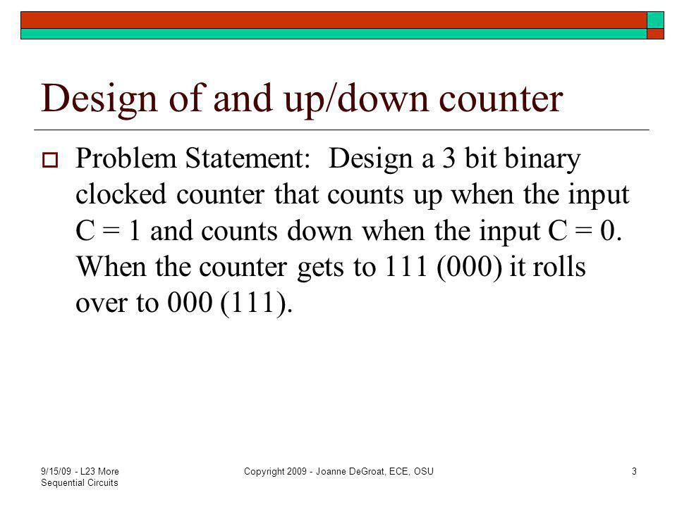 Problem Formulation  Will use a state table for this problem C=0 down C=1 up Present State Next State Next State 000 111 001 001 000 010 010 001 011 011 010 100 100 011 101 101 100 110 110 101 111 111 110 000 9/15/09 - L23 More Sequential Circuits Copyright 2009 - Joanne DeGroat, ECE, OSU4