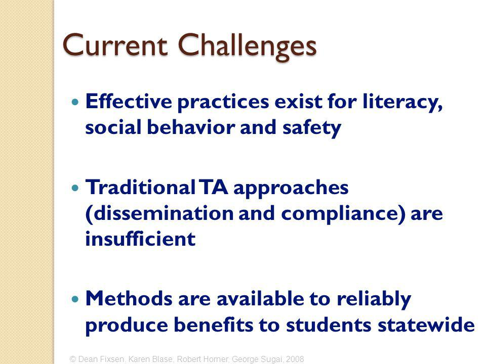 Current Challenges Effective practices exist for literacy, social behavior and safety Traditional TA approaches (dissemination and compliance) are insufficient Methods are available to reliably produce benefits to students statewide © Dean Fixsen, Karen Blase, Robert Horner, George Sugai, 2008