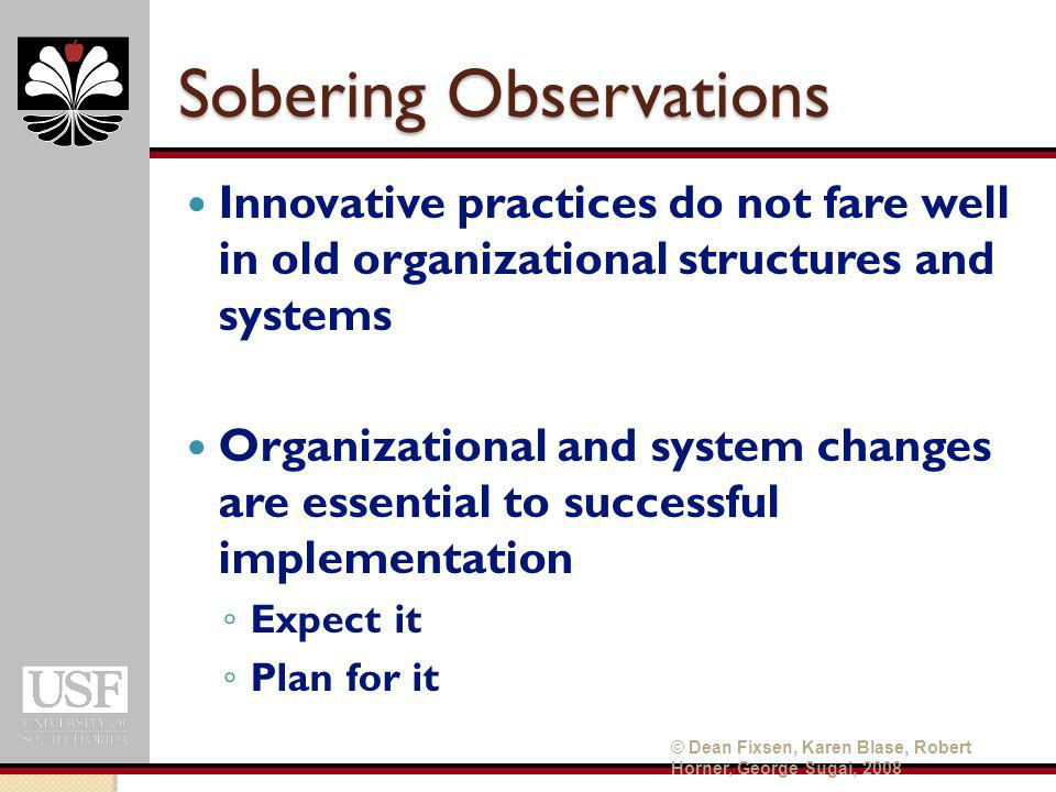 Sobering Observations Innovative practices do not fare well in old organizational structures and systems Organizational and system changes are essential to successful implementation ◦ Expect it ◦ Plan for it © Dean Fixsen, Karen Blase, Robert Horner, George Sugai, 2008
