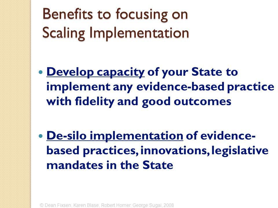 Develop capacity of your State to implement any evidence-based practice with fidelity and good outcomes De-silo implementation of evidence- based practices, innovations, legislative mandates in the State © Dean Fixsen, Karen Blase, Robert Horner, George Sugai, 2008