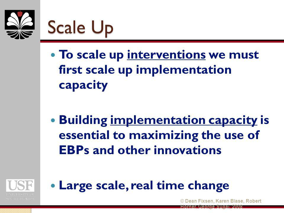 Scale Up To scale up interventions we must first scale up implementation capacity Building implementation capacity is essential to maximizing the use of EBPs and other innovations Large scale, real time change © Dean Fixsen, Karen Blase, Robert Horner, George Sugai, 2008