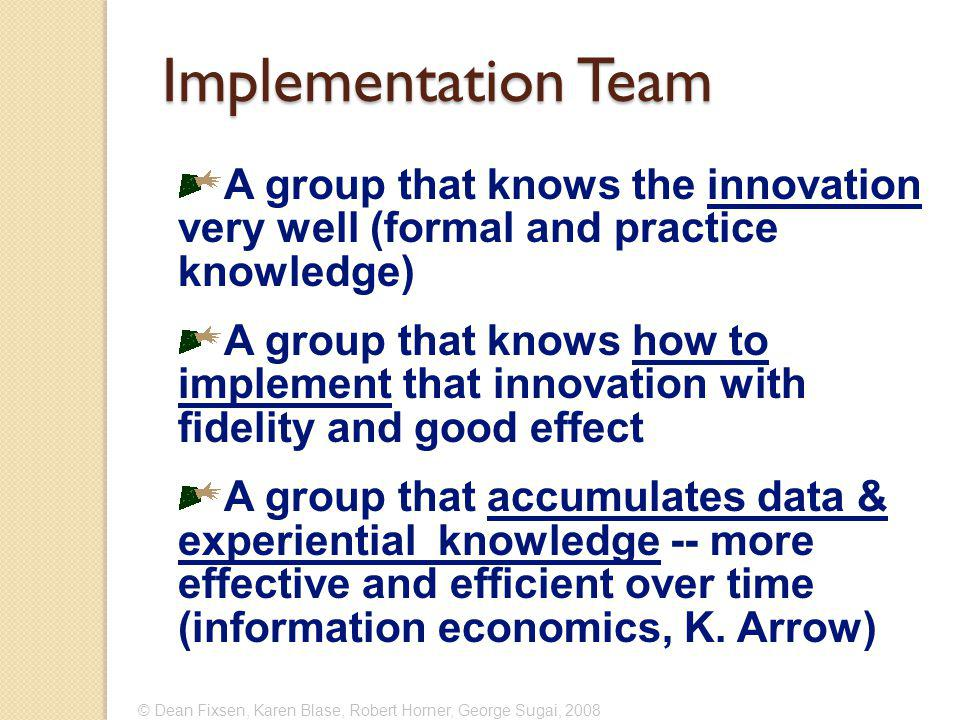© Dean Fixsen, Karen Blase, Robert Horner, George Sugai, 2008 Implementation Team A group that knows the innovation very well (formal and practice knowledge) A group that knows how to implement that innovation with fidelity and good effect A group that accumulates data & experiential knowledge -- more effective and efficient over time (information economics, K.