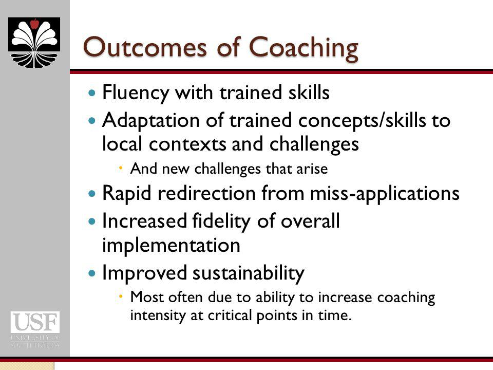 Outcomes of Coaching Fluency with trained skills Adaptation of trained concepts/skills to local contexts and challenges  And new challenges that arise Rapid redirection from miss-applications Increased fidelity of overall implementation Improved sustainability  Most often due to ability to increase coaching intensity at critical points in time.