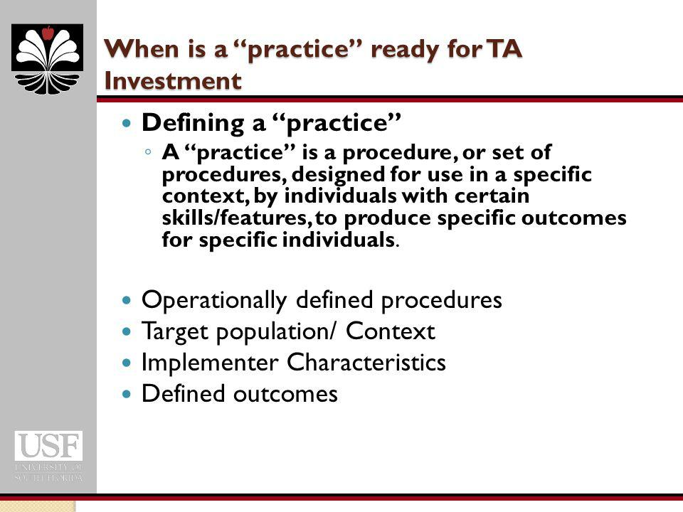 When is a practice ready for TA Investment Defining a practice ◦ A practice is a procedure, or set of procedures, designed for use in a specific context, by individuals with certain skills/features, to produce specific outcomes for specific individuals.
