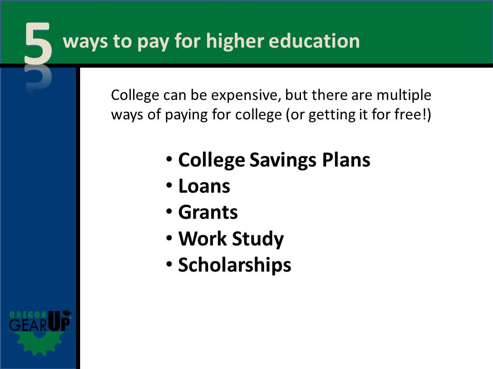 ways to pay for higher education College Savings Plans Loans Grants Work Study Scholarships College can be expensive, but there are multiple ways of paying for college (or getting it for free!)