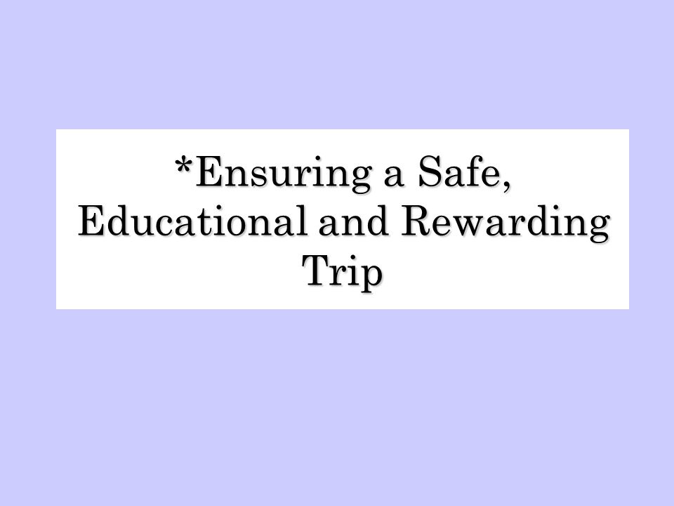 *Ensuring a Safe, Educational and Rewarding Trip
