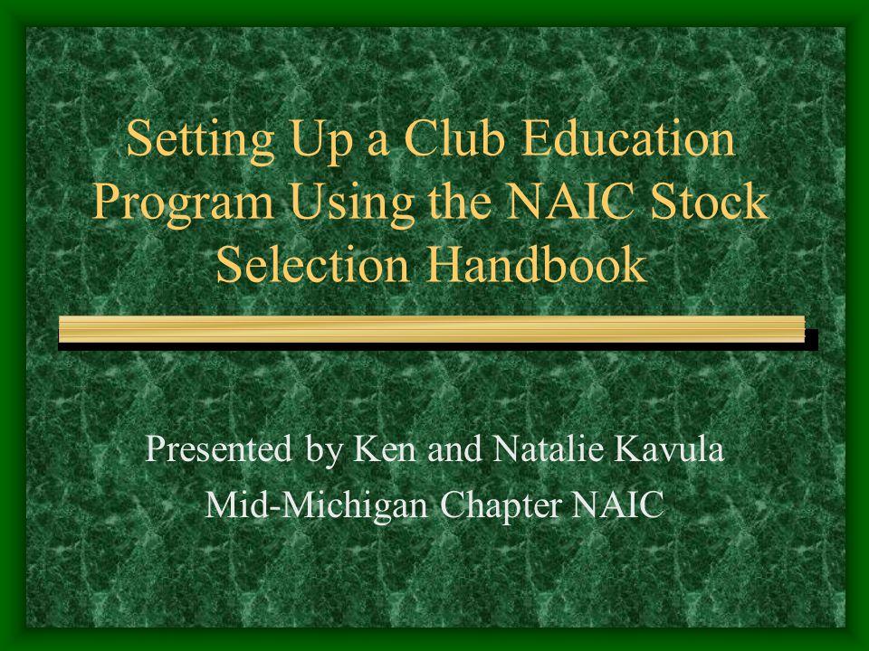 Setting Up a Club Education Program Using the NAIC Stock Selection Handbook Presented by Ken and Natalie Kavula Mid-Michigan Chapter NAIC