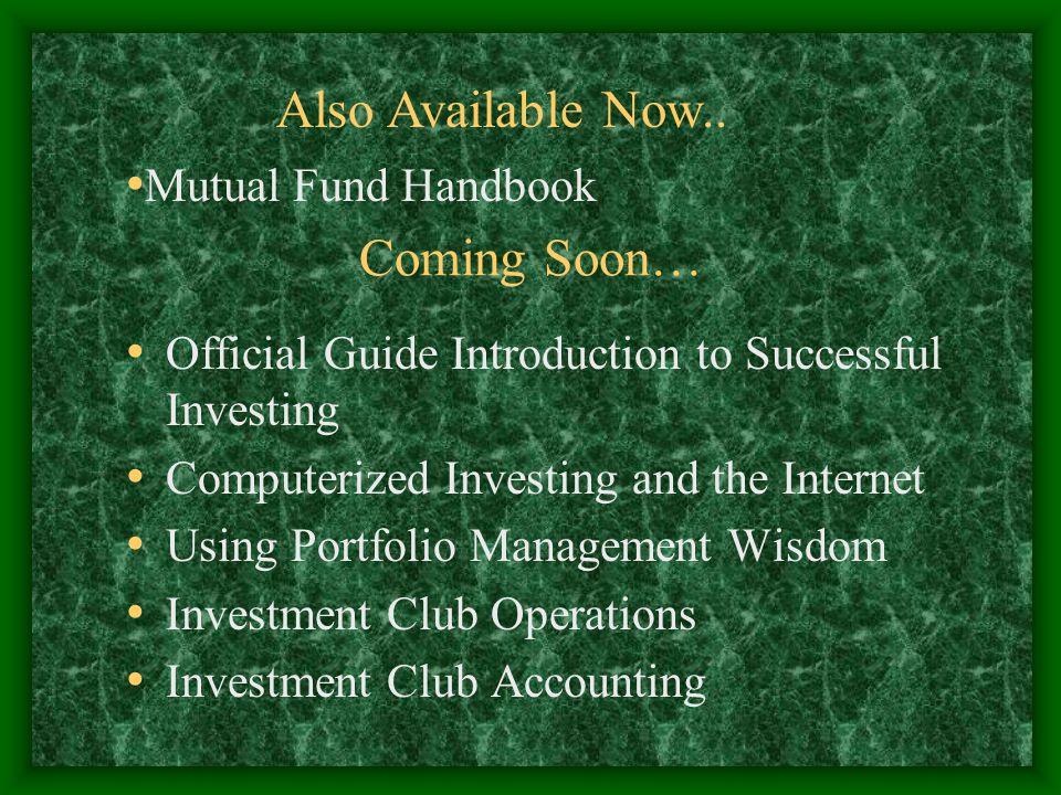 Coming Soon… Official Guide Introduction to Successful Investing Computerized Investing and the Internet Using Portfolio Management Wisdom Investment Club Operations Investment Club Accounting Also Available Now..