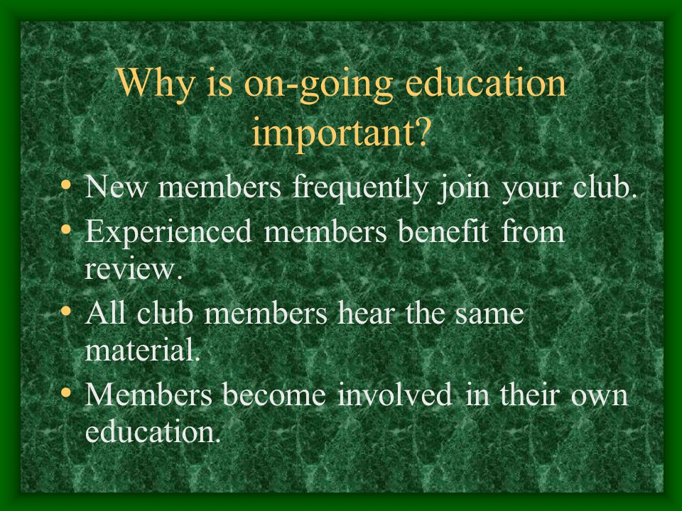 Why is on-going education important. New members frequently join your club.