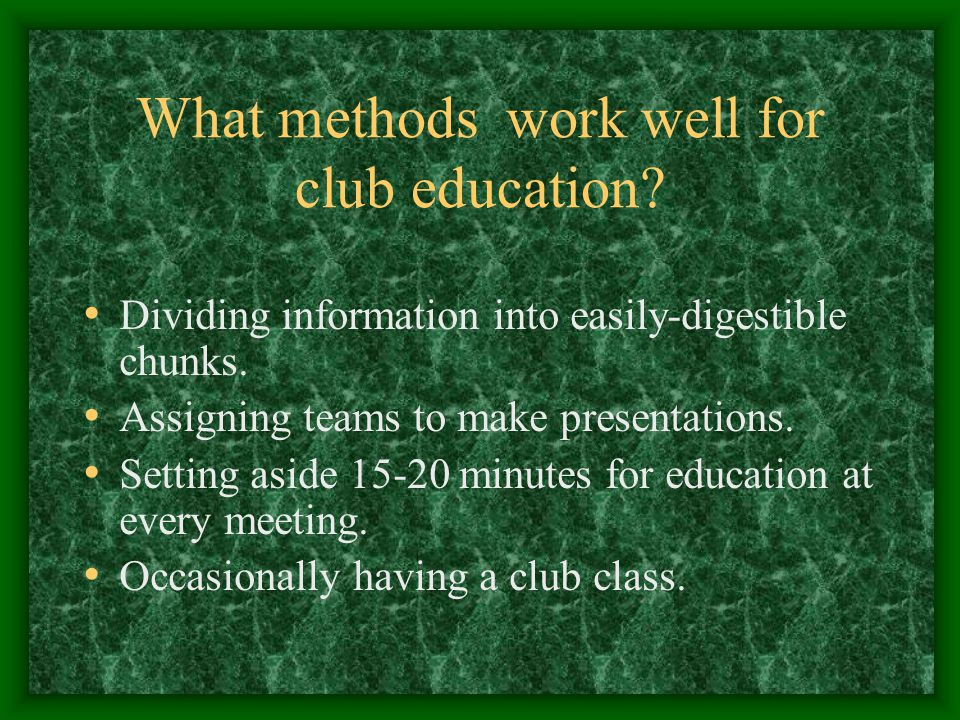 What methods work well for club education. Dividing information into easily-digestible chunks.