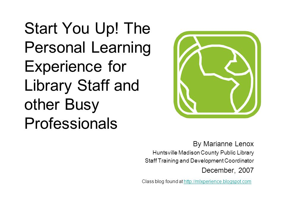 Start You Up! The Personal Learning Experience for Library Staff and other Busy Professionals By Marianne Lenox Huntsville Madison County Public Libra