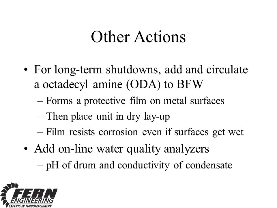 Other Actions For long-term shutdowns, add and circulate a octadecyl amine (ODA) to BFW –Forms a protective film on metal surfaces –Then place unit in dry lay-up –Film resists corrosion even if surfaces get wet Add on-line water quality analyzers –pH of drum and conductivity of condensate