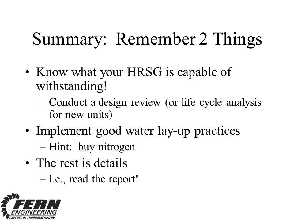 Summary: Remember 2 Things Know what your HRSG is capable of withstanding! –Conduct a design review (or life cycle analysis for new units) Implement g