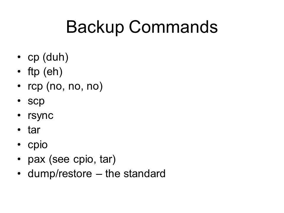 Backup Commands cp (duh) ftp (eh) rcp (no, no, no) scp rsync tar cpio pax (see cpio, tar) dump/restore – the standard