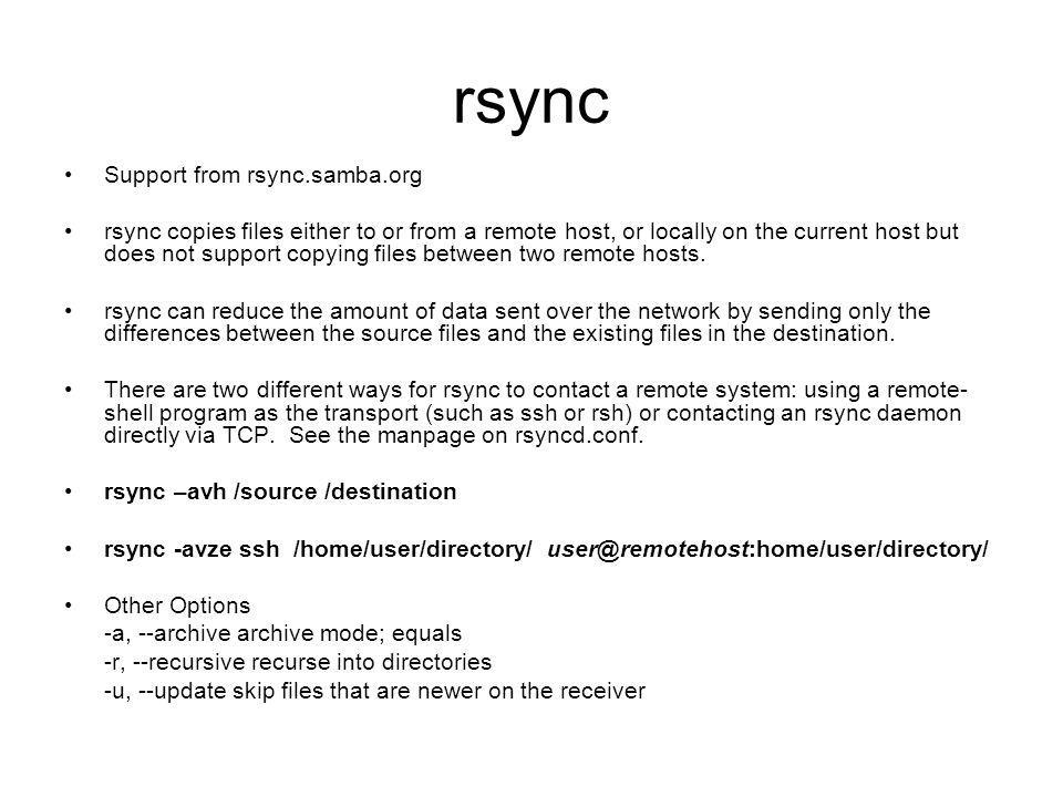 rsync Support from rsync.samba.org rsync copies files either to or from a remote host, or locally on the current host but does not support copying files between two remote hosts.