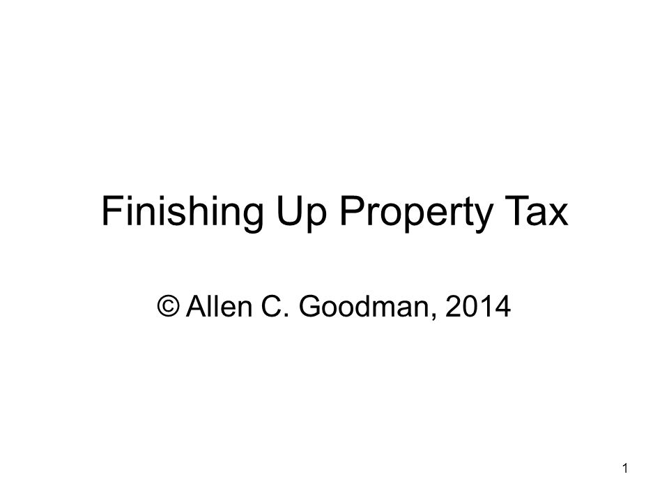 1 Finishing Up Property Tax © Allen C. Goodman, 2014