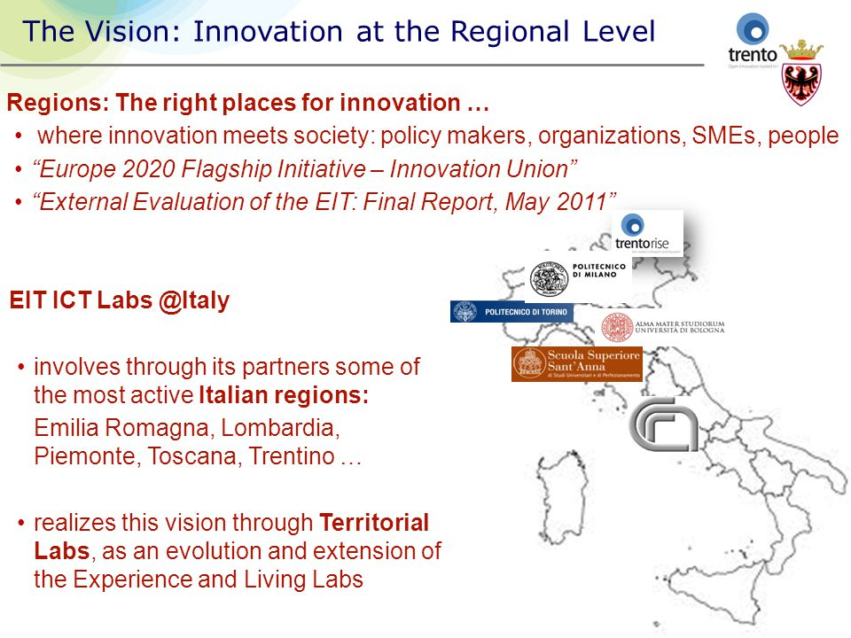 The Vision: Innovation at the Regional Level Regions: The right places for innovation … where innovation meets society: policy makers, organizations, SMEs, people Europe 2020 Flagship Initiative – Innovation Union External Evaluation of the EIT: Final Report, May 2011 EIT ICT Labs @Italy involves through its partners some of the most active Italian regions: Emilia Romagna, Lombardia, Piemonte, Toscana, Trentino … realizes this vision through Territorial Labs, as an evolution and extension of the Experience and Living Labs