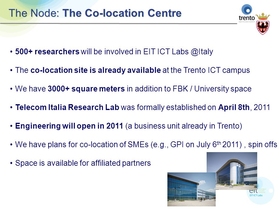 The Node: The Co-location Centre 500+ researchers will be involved in EIT ICT Labs @Italy The co-location site is already available at the Trento ICT campus We have 3000+ square meters in addition to FBK / University space Telecom Italia Research Lab was formally established on April 8th, 2011 Engineering will open in 2011 (a business unit already in Trento) We have plans for co-location of SMEs (e.g., GPI on July 6 th 2011), spin offs Space is available for affiliated partners