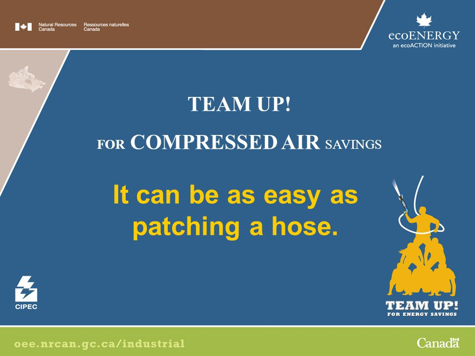 It can be as easy as patching a hose. TEAM UP! FOR COMPRESSED AIR SAVINGS