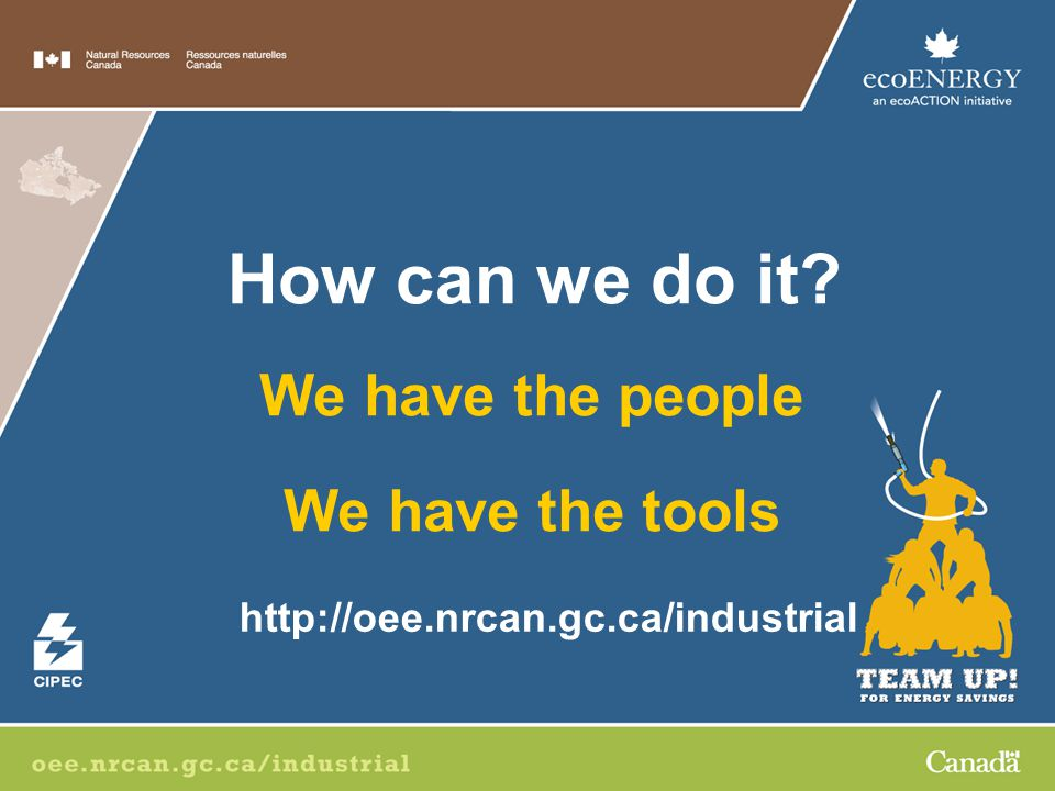 We have the people We have the tools How can we do it http://oee.nrcan.gc.ca/industrial